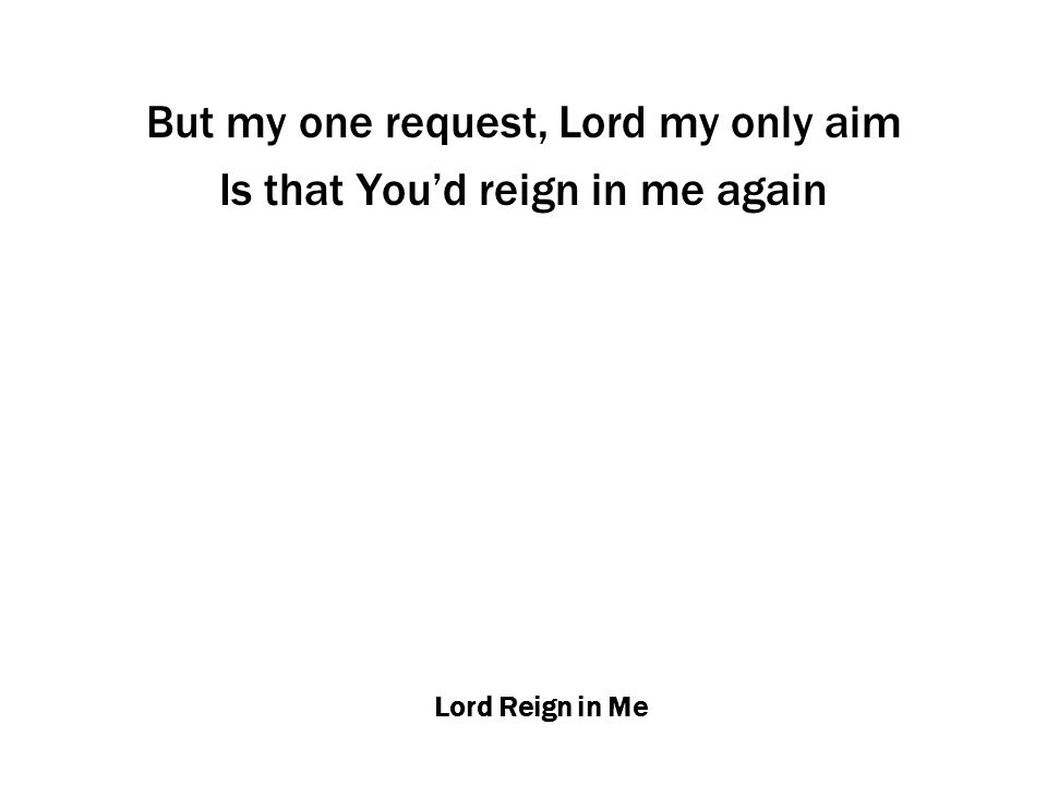 Lord Reign in Me But my one request, Lord my only aim Is that You'd reign in me again
