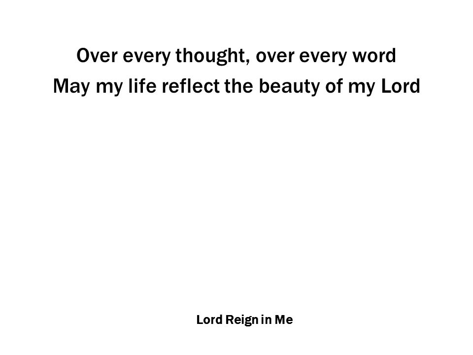 Lord Reign in Me Over every thought, over every word May my life reflect the beauty of my Lord
