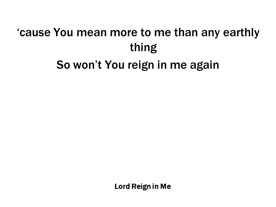 Lord Reign in Me 'cause You mean more to me than any earthly thing So won't You reign in me again
