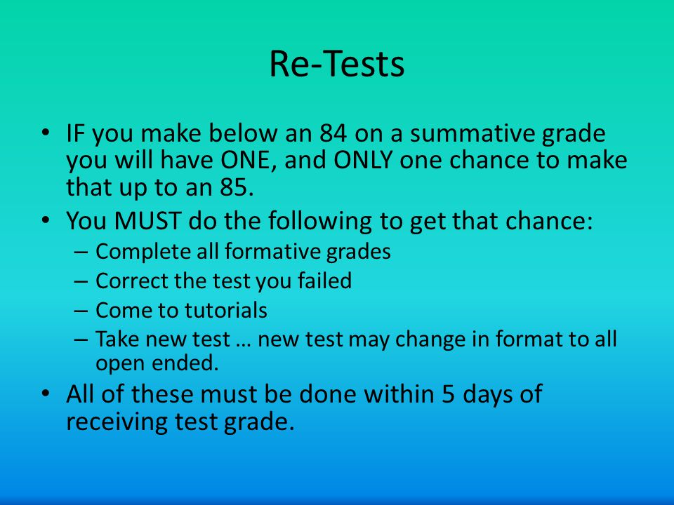 Re-Tests IF you make below an 84 on a summative grade you will have ONE, and ONLY one chance to make that up to an 85.