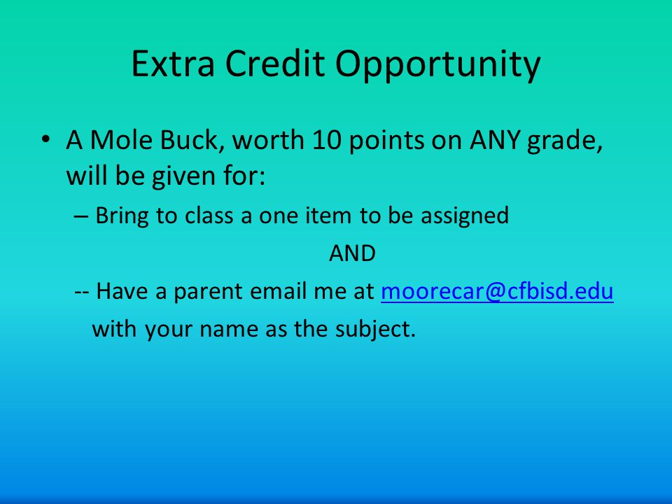 Extra Credit Opportunity A Mole Buck, worth 10 points on ANY grade, will be given for: – Bring to class a one item to be assigned AND -- Have a parent email me at moorecar@cfbisd.edumoorecar@cfbisd.edu with your name as the subject.