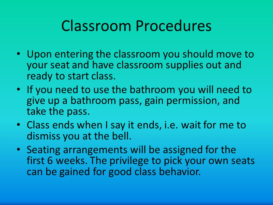 Classroom Procedures Upon entering the classroom you should move to your seat and have classroom supplies out and ready to start class.