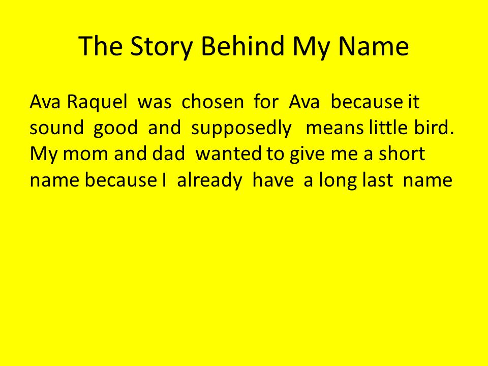 The Story Behind My Name Ava Raquel was chosen for Ava because it sound good and supposedly means little bird. My mom and dad wanted to give me a shor