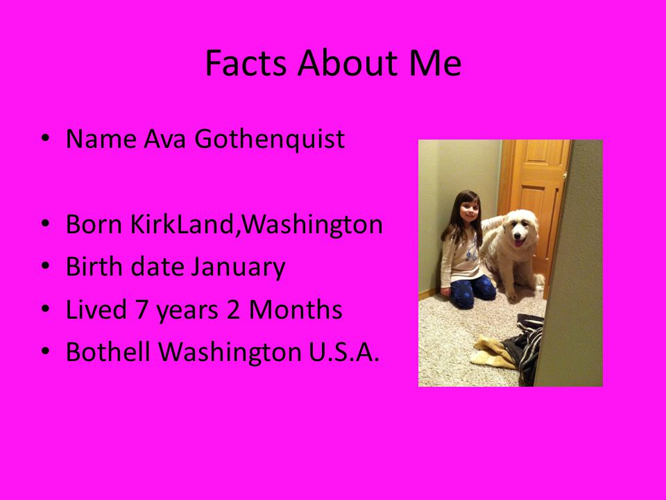Facts About Me Name Ava Gothenquist Born KirkLand,Washington Birth date January Lived 7 years 2 Months Bothell Washington U.S.A.