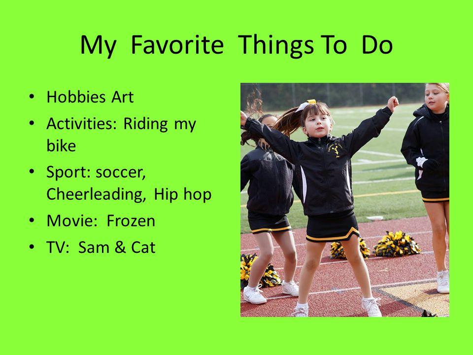 My Favorite Things To Do Hobbies Art Activities: Riding my bike Sport: soccer, Cheerleading, Hip hop Movie: Frozen TV: Sam & Cat