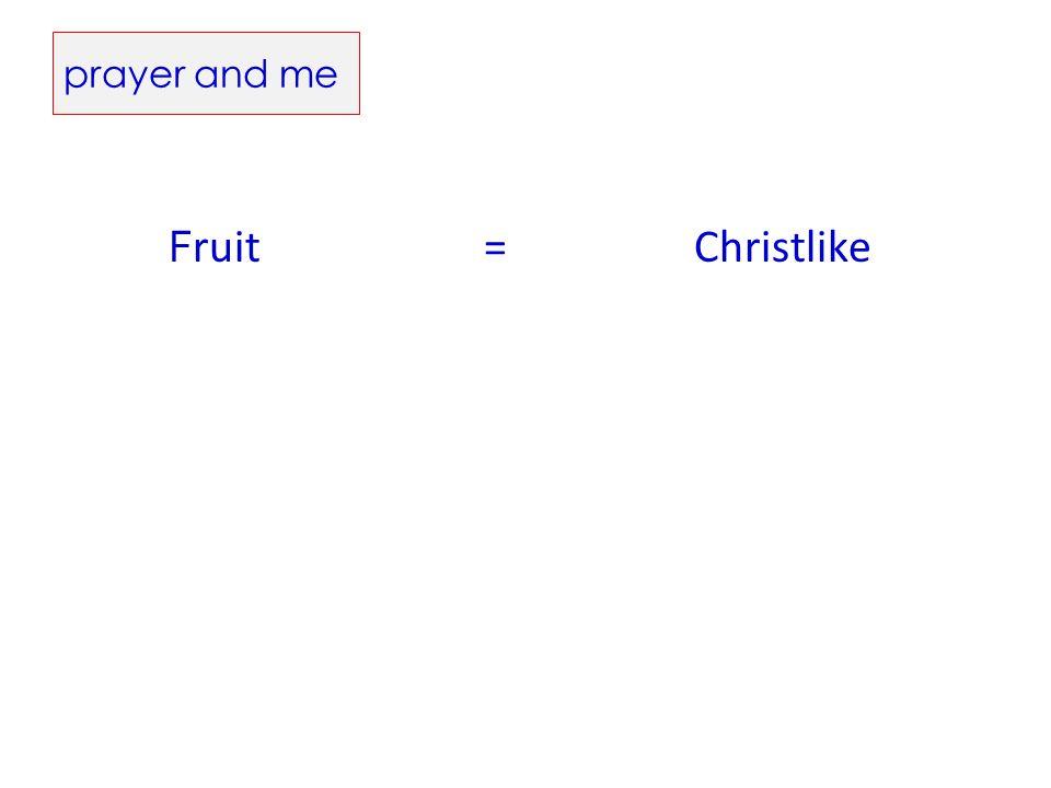 prayer and me F ruit =Christlike