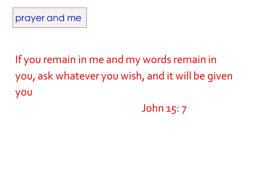 prayer and me If you remain in me and my words remain in you, ask whatever you wish, and it will be given you John 15: 7