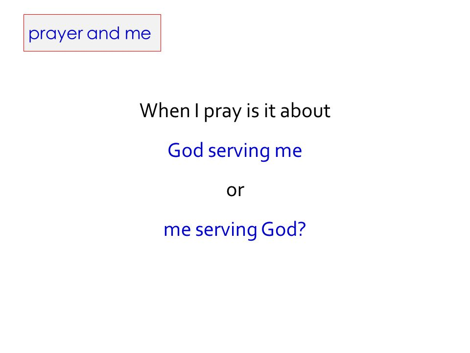 prayer and me When I pray is it about God serving me or me serving God