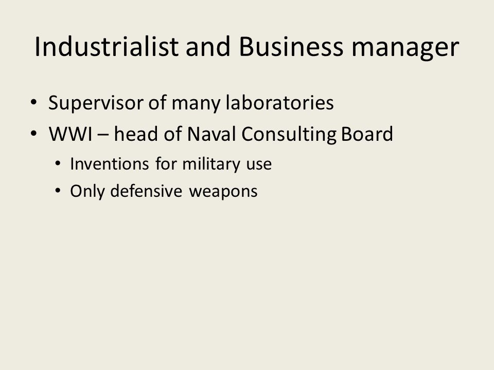 Industrialist and Business manager Supervisor of many laboratories WWI – head of Naval Consulting Board Inventions for military use Only defensive weapons