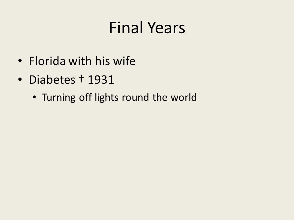 Final Years Florida with his wife Diabetes † 1931 Turning off lights round the world