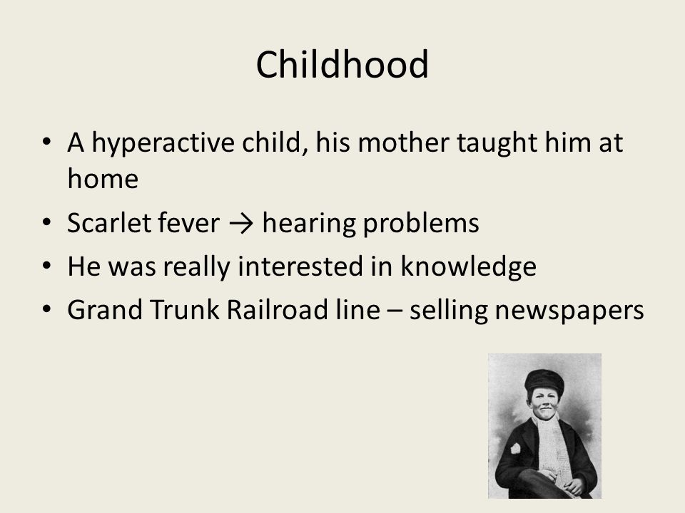 Childhood A hyperactive child, his mother taught him at home Scarlet fever → hearing problems He was really interested in knowledge Grand Trunk Railro