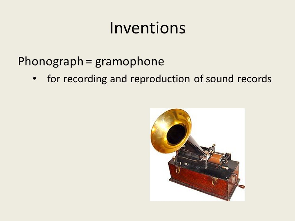 Inventions Phonograph = gramophone for recording and reproduction of sound records