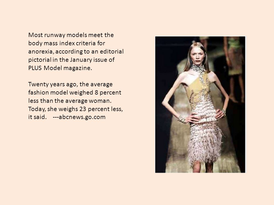 Most runway models meet the body mass index criteria for anorexia, according to an editorial pictorial in the January issue of PLUS Model magazine. Tw