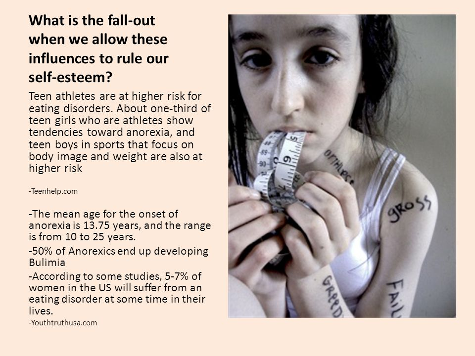 What is the fall-out when we allow these influences to rule our self-esteem? Teen athletes are at higher risk for eating disorders. About one-third of