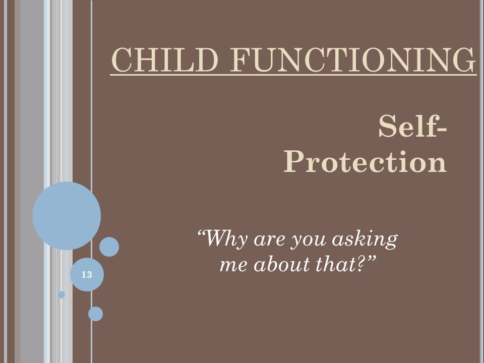 CHILD FUNCTIONING Self- Protection Why are you asking me about that? 13
