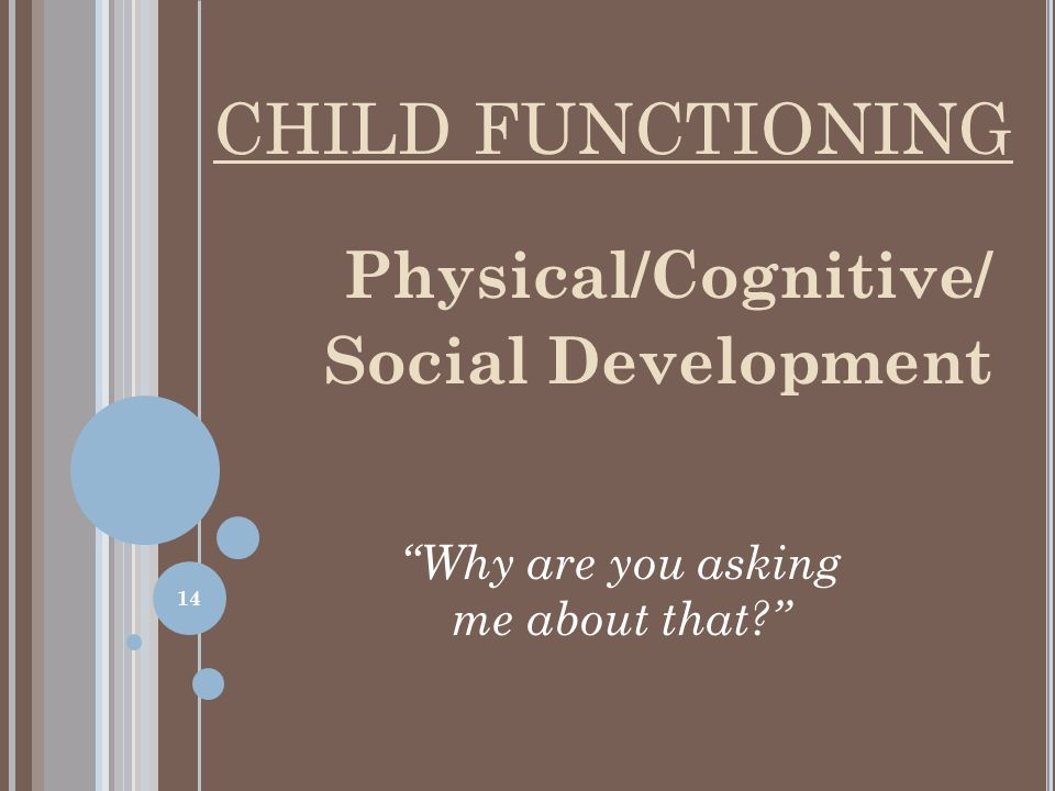 Physical/Cognitive/ Social Development Why are you asking me about that? CHILD FUNCTIONING 14
