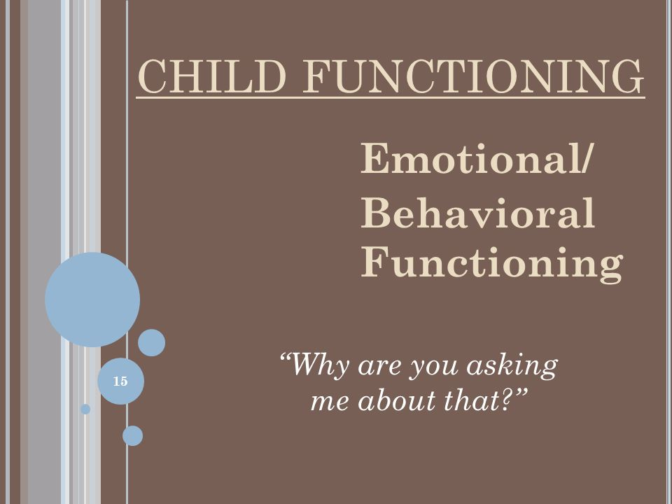 Emotional/ Behavioral Functioning Why are you asking me about that? CHILD FUNCTIONING 15