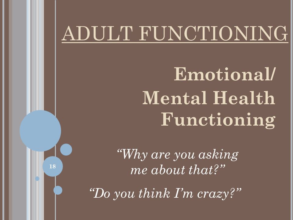 Emotional/ Mental Health Functioning Why are you asking me about that? Do you think I'm crazy? ADULT FUNCTIONING 18