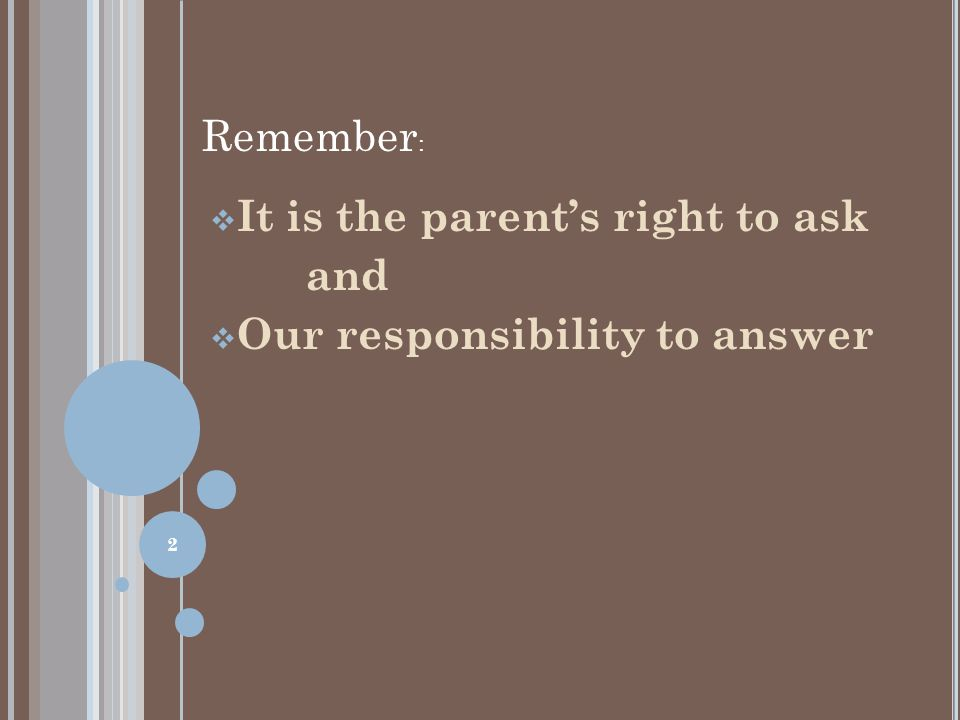  It is the parent's right to ask and  Our responsibility to answer Remember : 2