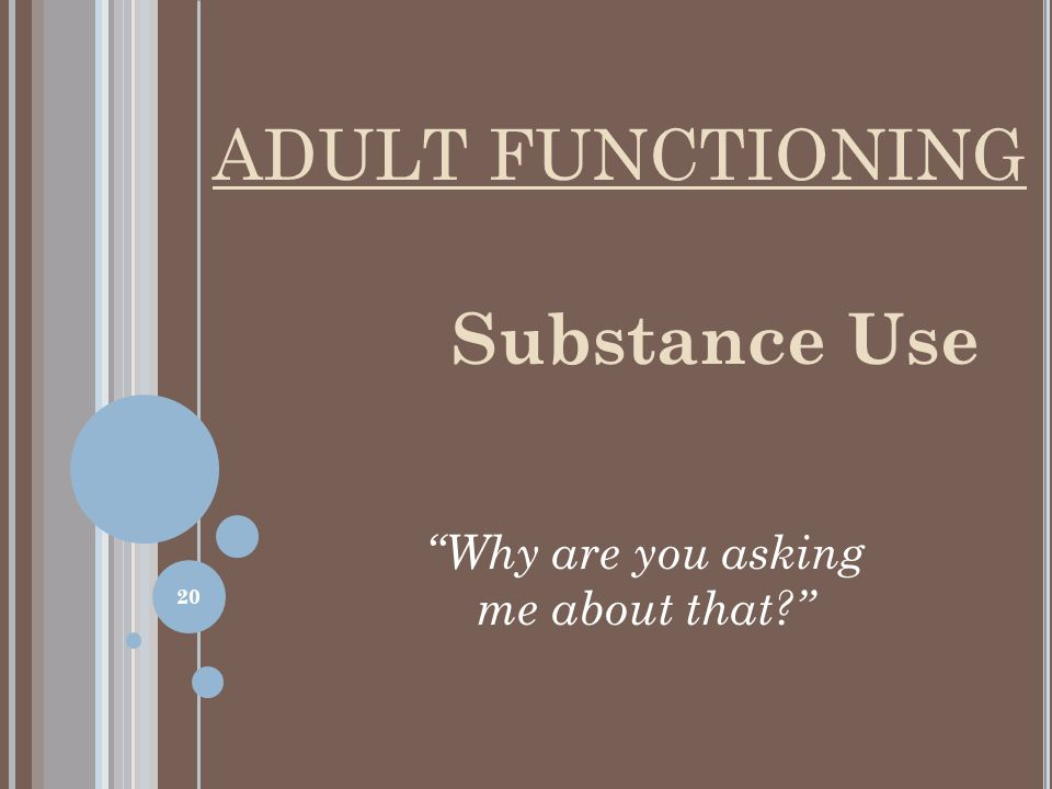Substance Use Why are you asking me about that? ADULT FUNCTIONING 20