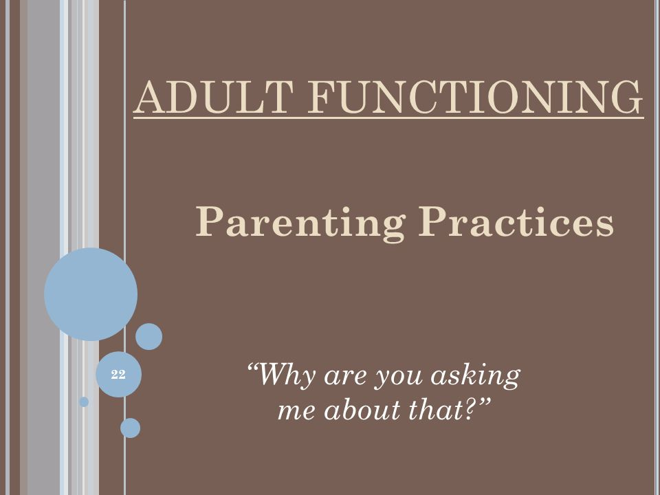 Parenting Practices Why are you asking me about that? ADULT FUNCTIONING 22