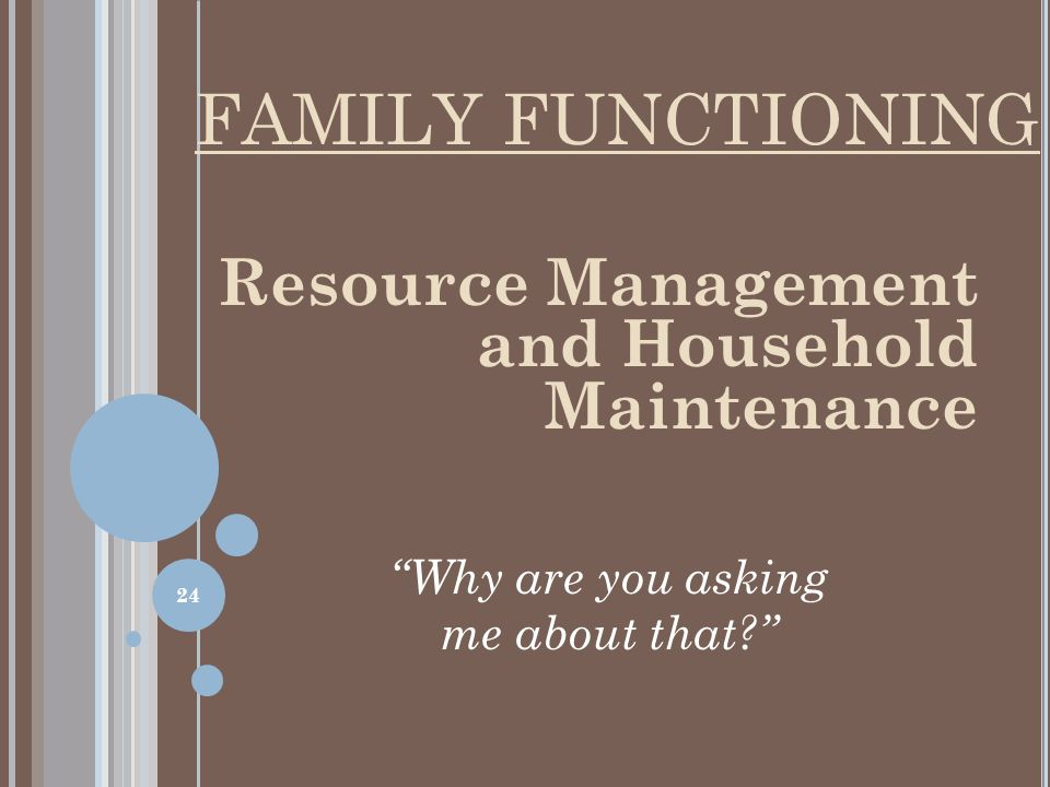 Resource Management and Household Maintenance Why are you asking me about that? FAMILY FUNCTIONING 24