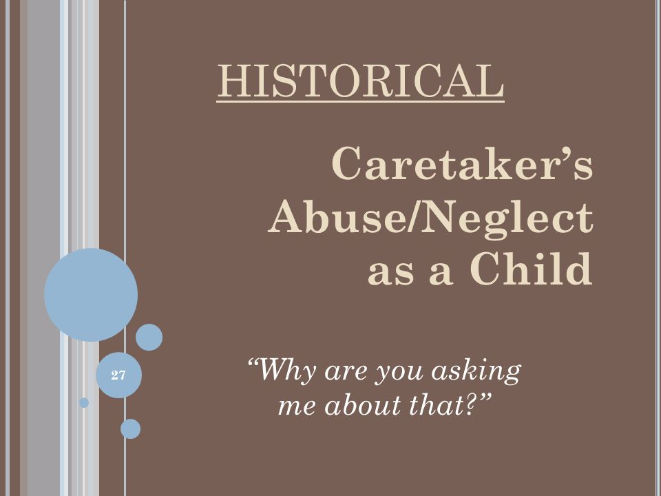 Caretaker's Abuse/Neglect as a Child Why are you asking me about that HISTORICAL 27