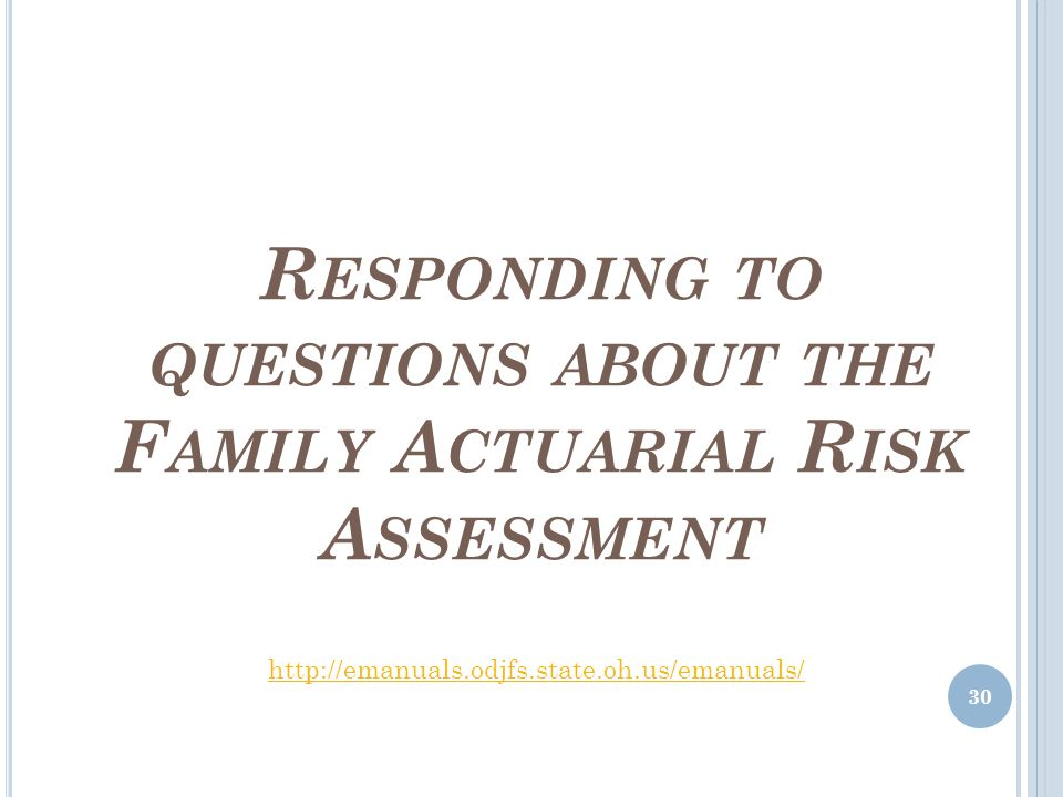 R ESPONDING TO QUESTIONS ABOUT THE F AMILY A CTUARIAL R ISK A SSESSMENT 30 http://emanuals.odjfs.state.oh.us/emanuals/