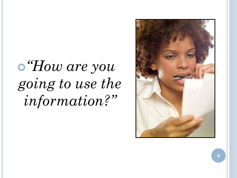 How are you going to use the information? 6
