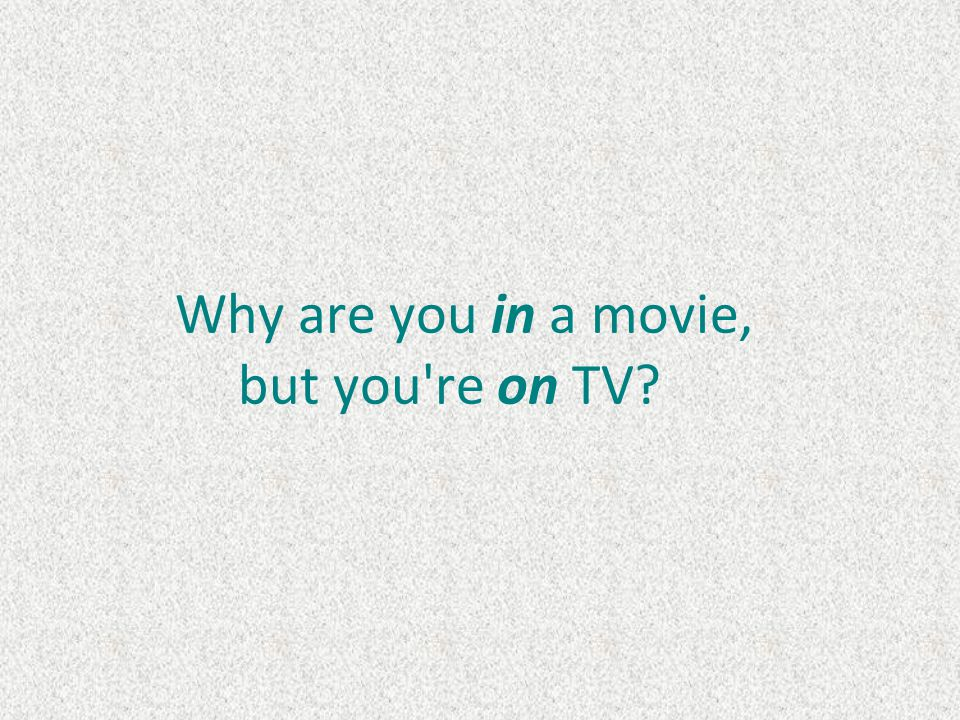 Why are you in a movie, but you re on TV