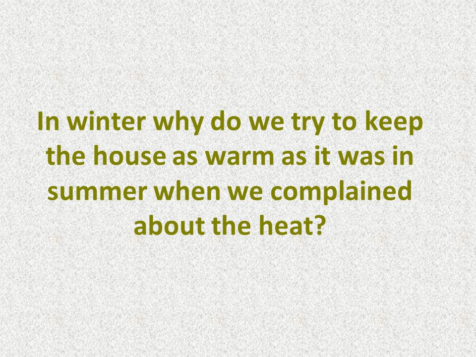 In winter why do we try to keep the house as warm as it was in summer when we complained about the heat
