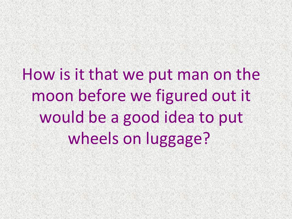 How is it that we put man on the moon before we figured out it would be a good idea to put wheels on luggage
