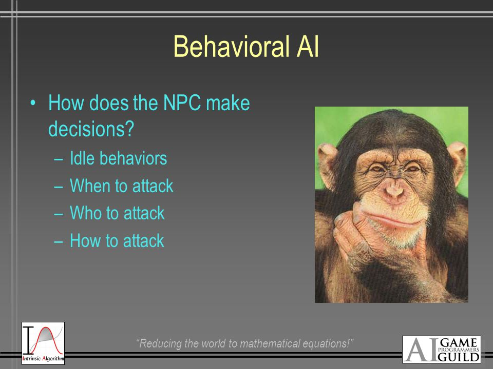 """Reducing the world to mathematical equations!"" Behavioral AI How does the NPC make decisions? –Idle behaviors –When to attack –Who to attack –How to"