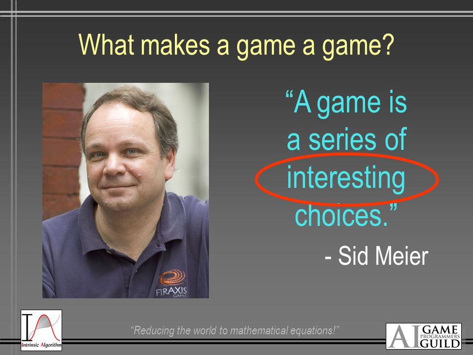 """Reducing the world to mathematical equations!"" What makes a game a game? ""A game is a series of interesting choices."" - Sid Meier"