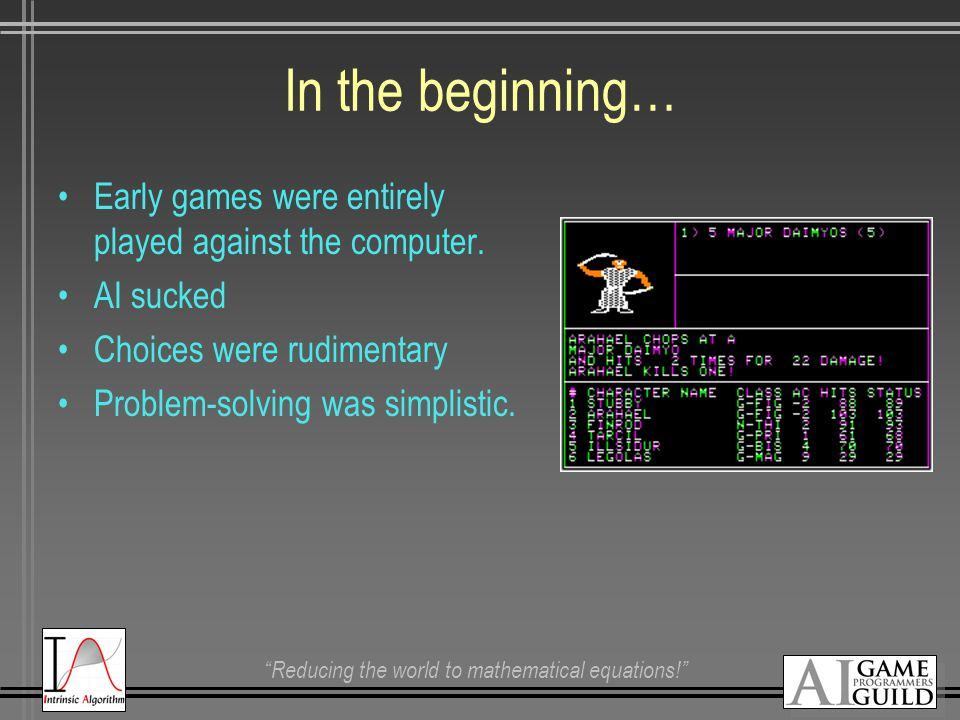 """Reducing the world to mathematical equations!"" In the beginning… Early games were entirely played against the computer. AI sucked Choices were rudime"