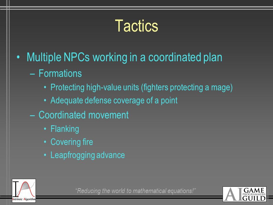 """Reducing the world to mathematical equations!"" Tactics Multiple NPCs working in a coordinated plan –Formations Protecting high-value units (fighters"
