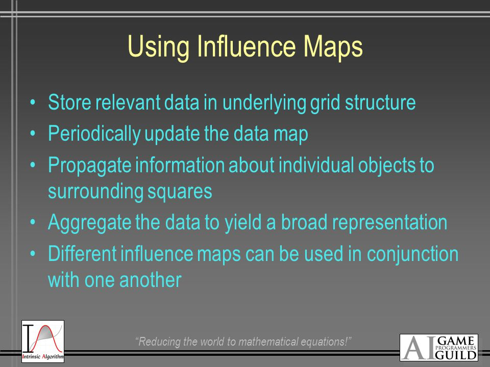 Reducing the world to mathematical equations! Using Influence Maps Store relevant data in underlying grid structure Periodically update the data map Propagate information about individual objects to surrounding squares Aggregate the data to yield a broad representation Different influence maps can be used in conjunction with one another