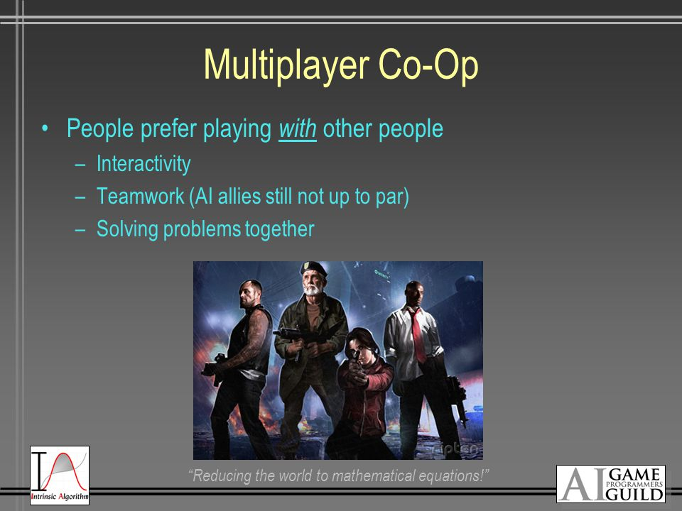 Reducing the world to mathematical equations! Multiplayer Co-Op People prefer playing with other people –Interactivity –Teamwork (AI allies still not up to par) –Solving problems together