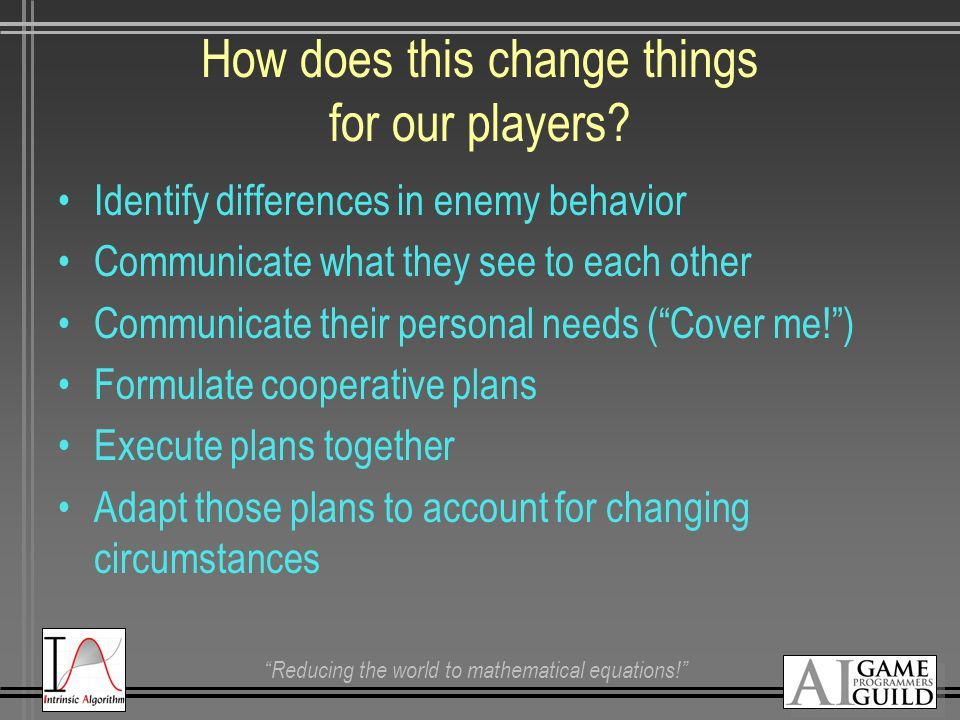 """Reducing the world to mathematical equations!"" How does this change things for our players? Identify differences in enemy behavior Communicate what t"