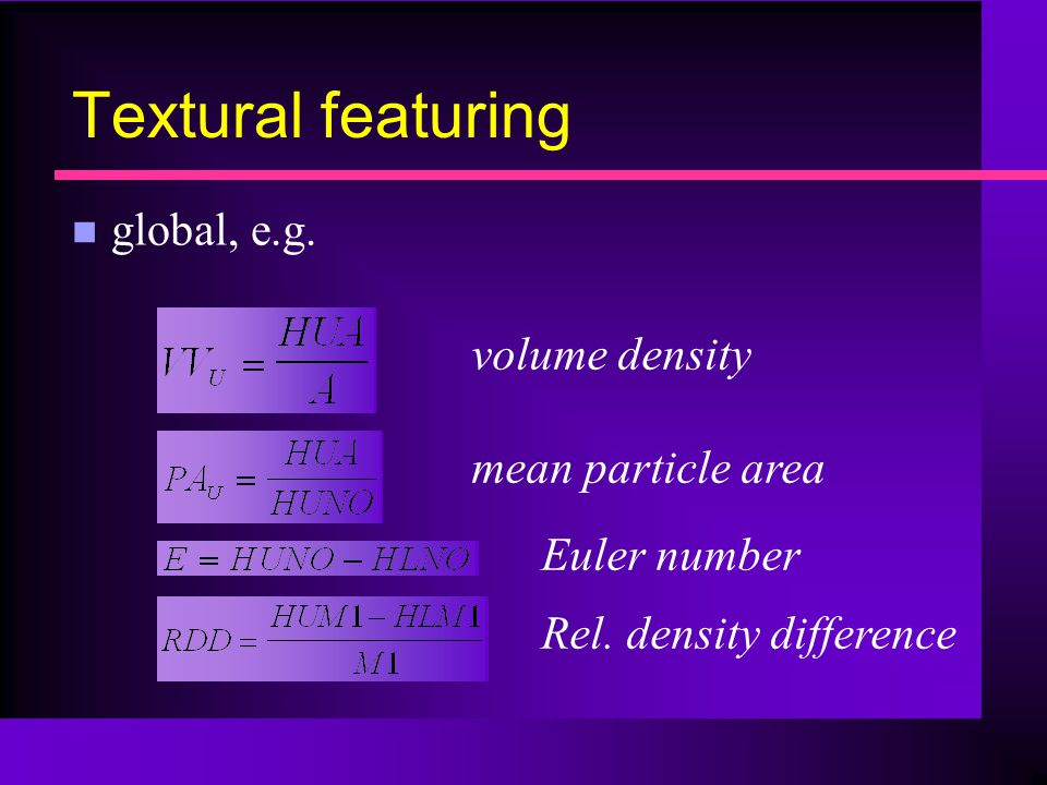 Textural featuring n global, e.g.volume density mean particle area Euler number Rel.