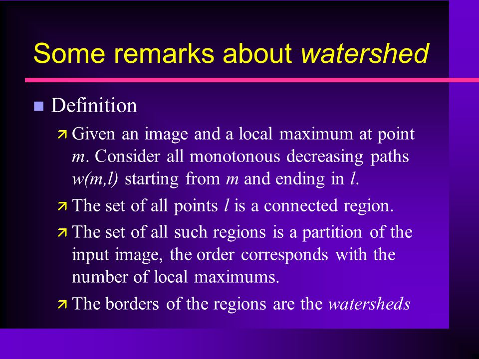 Some remarks about watershed n Definition ä Given an image and a local maximum at point m.