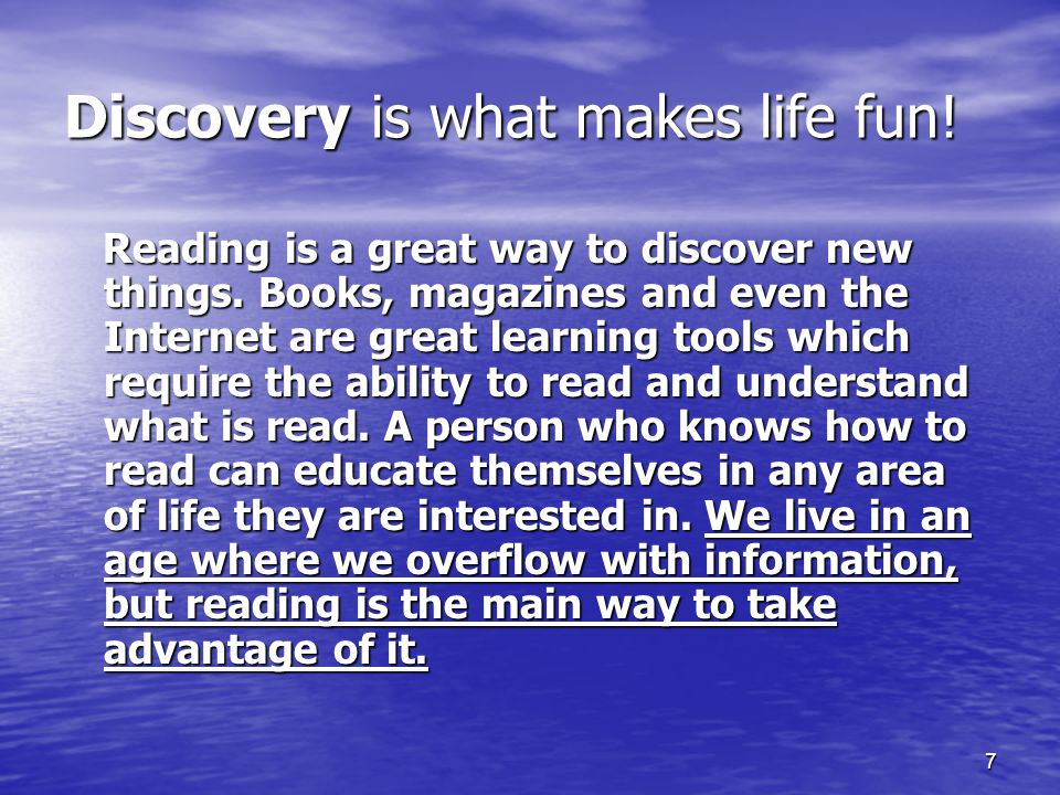 7 Discovery is what makes life fun. Reading is a great way to discover new things.