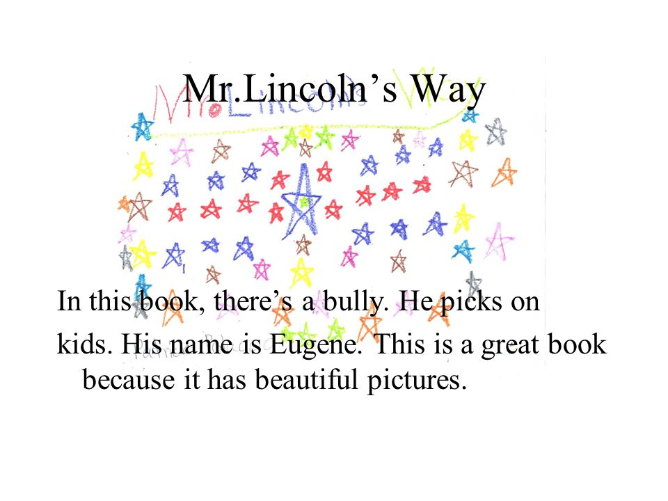 Mr.Lincoln's Way In this book, there's a bully. He picks on kids. His name is Eugene. This is a great book because it has beautiful pictures.