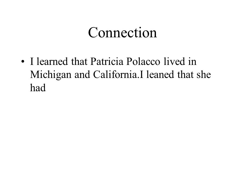 Connection I learned that Patricia Polacco lived in Michigan and California.I leaned that she had
