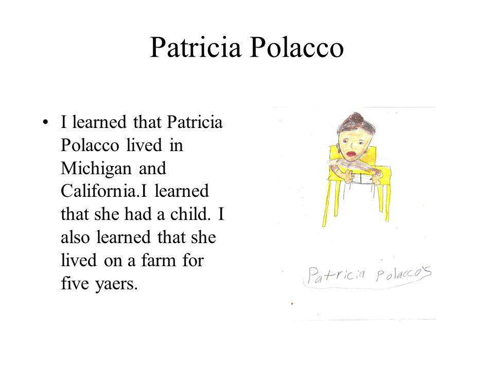 Patricia Polacco I learned that Patricia Polacco lived in Michigan and California.I learned that she had a child. I also learned that she lived on a f