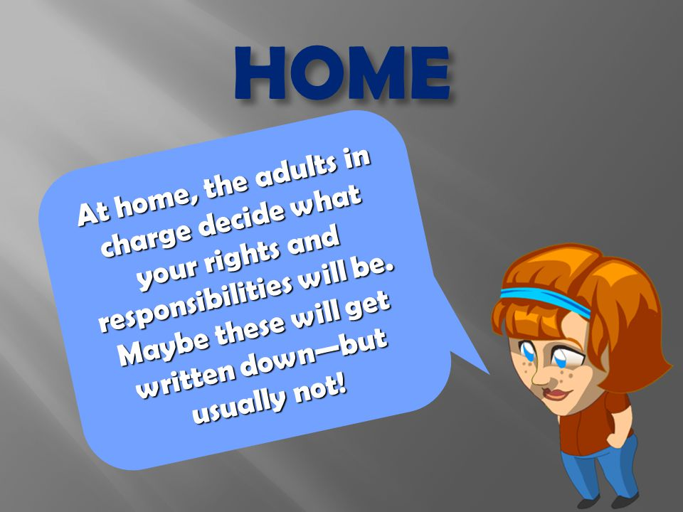 At home, the adults in charge decide what your rights and responsibilities will be.