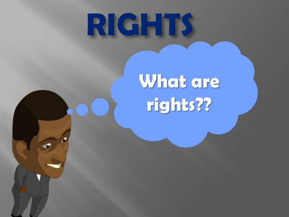 Now that I know where rights and responsibilities come from… What are rights??