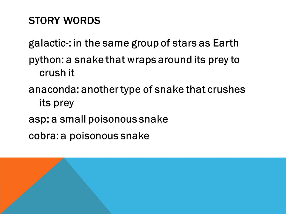 STORY WORDS galactic-: in the same group of stars as Earth python: a snake that wraps around its prey to crush it anaconda: another type of snake that