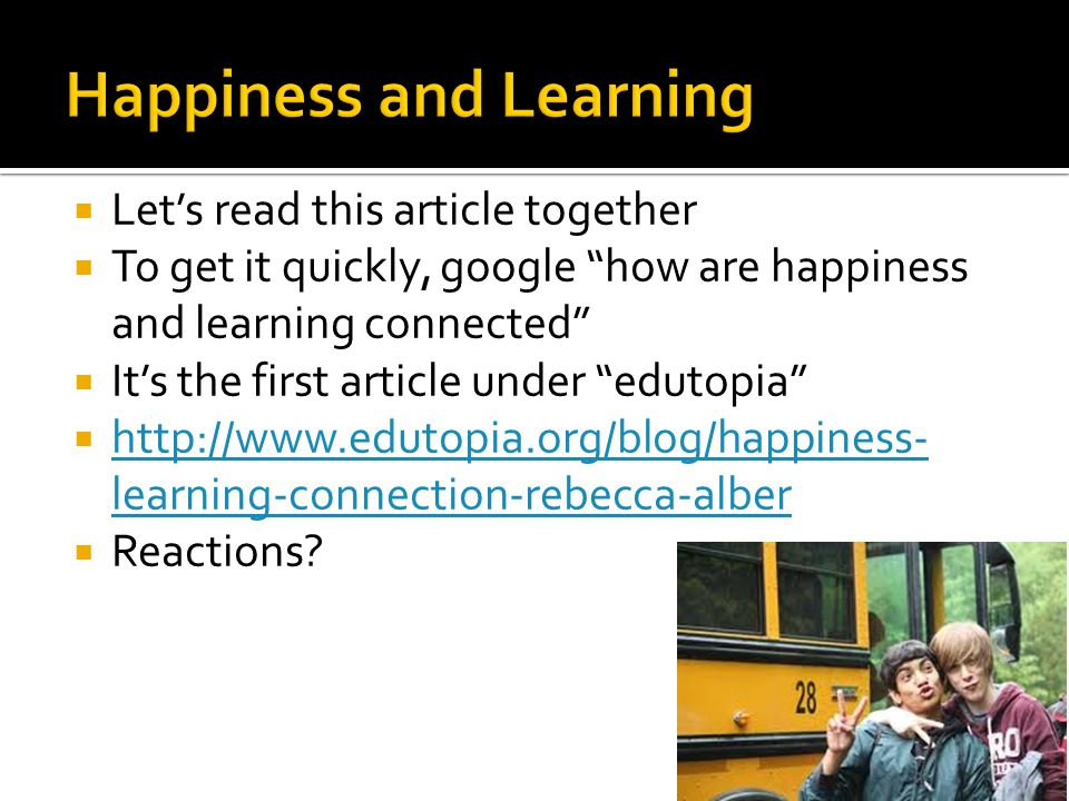  Let's read this article together  To get it quickly, google how are happiness and learning connected  It's the first article under edutopia  http://www.edutopia.org/blog/happiness- learning-connection-rebecca-alber http://www.edutopia.org/blog/happiness- learning-connection-rebecca-alber  Reactions?