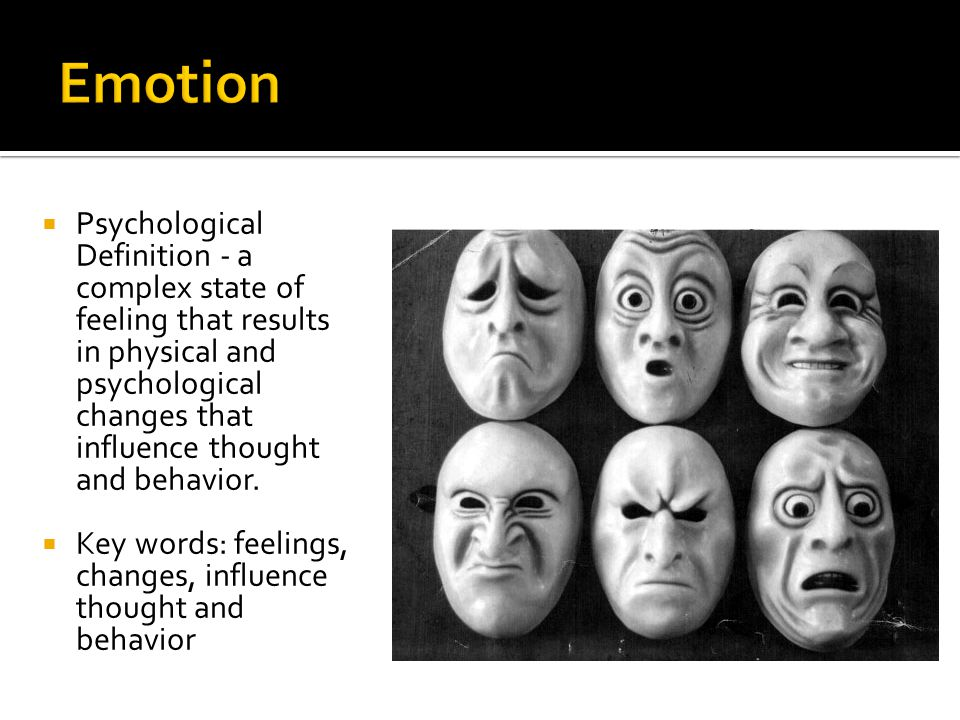 Psychological Definition - a complex state of feeling that results in physical and psychological changes that influence thought and behavior.